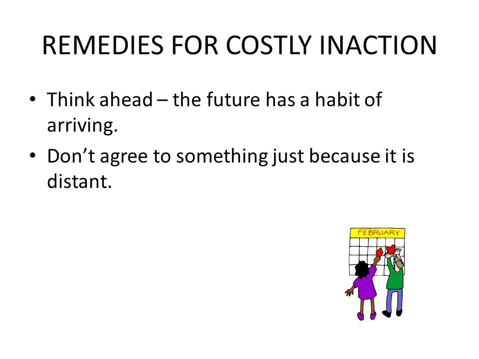 REMEDIES FOR COSTLY INACTION Think ahead – the future has a habit of arriving.