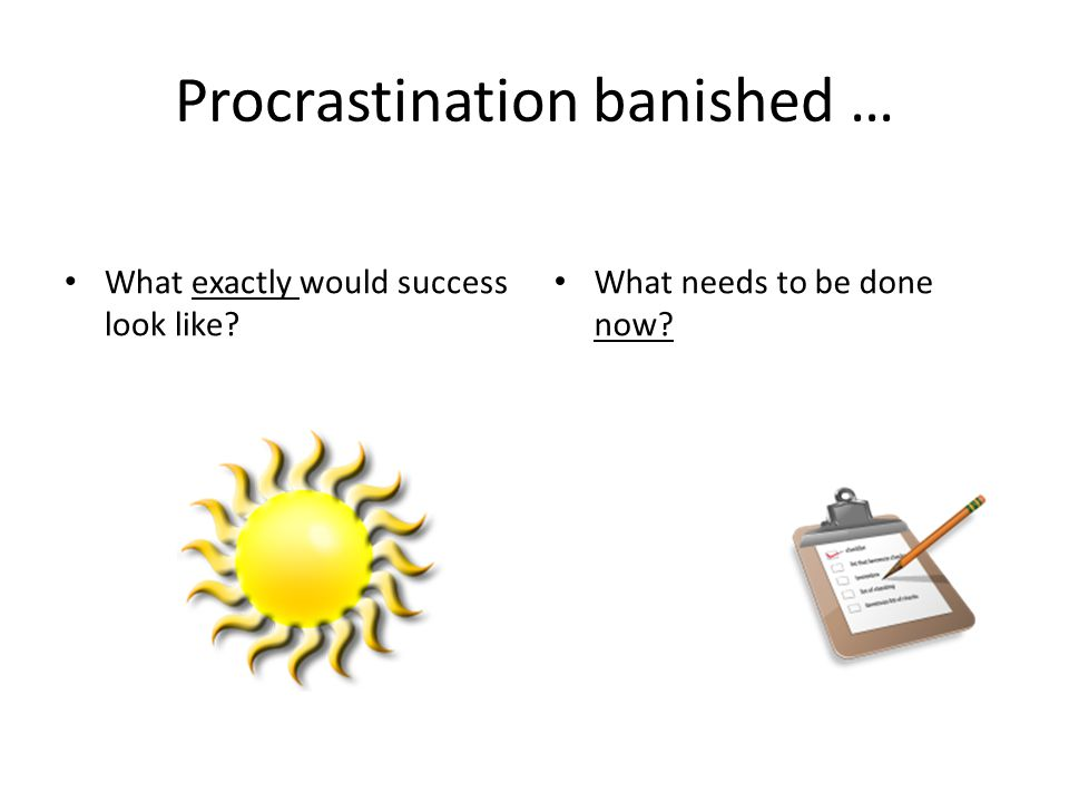 Procrastination banished … What needs to be done now? What exactly would success look like?