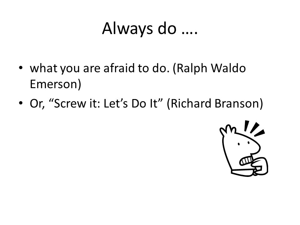 "Always do …. what you are afraid to do. (Ralph Waldo Emerson) Or, ""Screw it: Let's Do It"" (Richard Branson)"