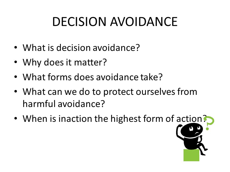 DECISION AVOIDANCE What is decision avoidance? Why does it matter? What forms does avoidance take? What can we do to protect ourselves from harmful av