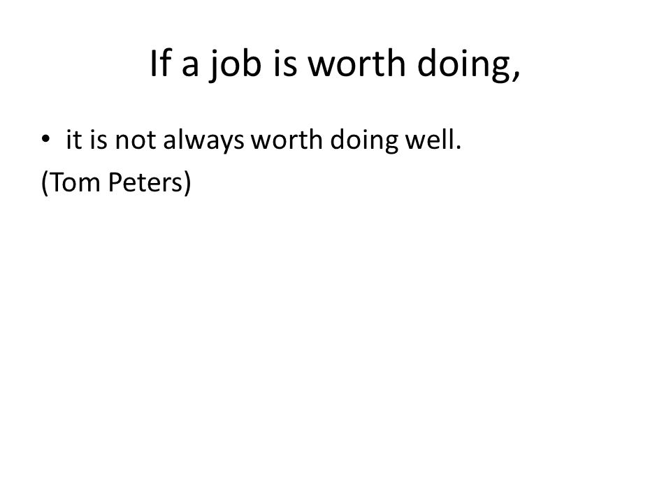 If a job is worth doing, it is not always worth doing well. (Tom Peters)