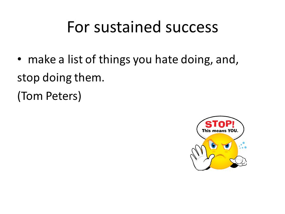 For sustained success make a list of things you hate doing, and, stop doing them. (Tom Peters)