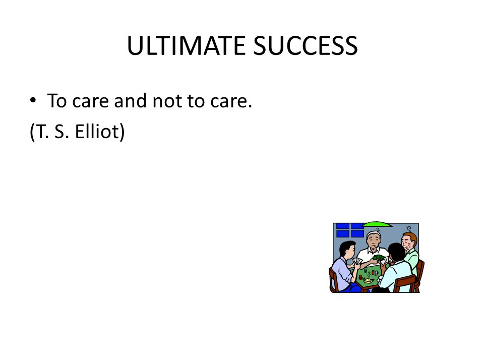 ULTIMATE SUCCESS To care and not to care. (T. S. Elliot)