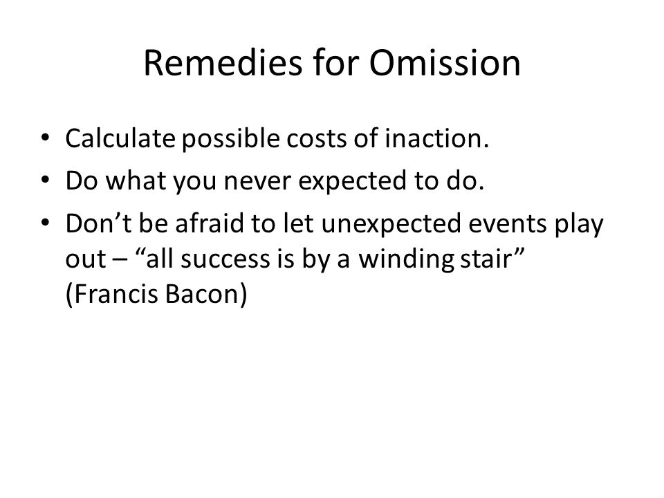 "Remedies for Omission Calculate possible costs of inaction. Do what you never expected to do. Don't be afraid to let unexpected events play out – ""all"