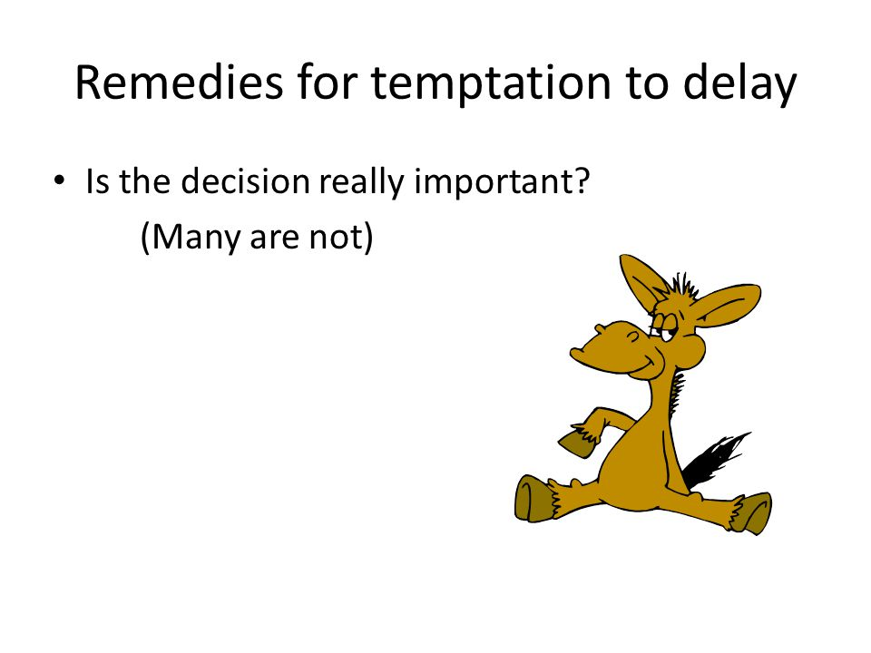 Remedies for temptation to delay Is the decision really important? (Many are not)