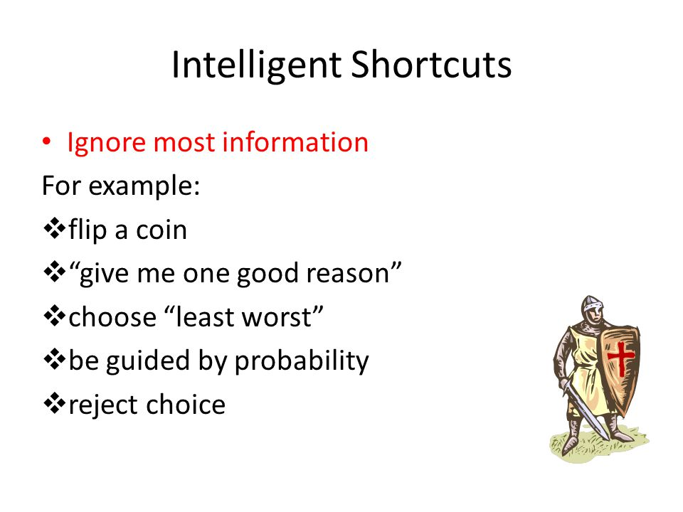 "Intelligent Shortcuts Ignore most information For example:  flip a coin  ""give me one good reason""  choose ""least worst""  be guided by probability"