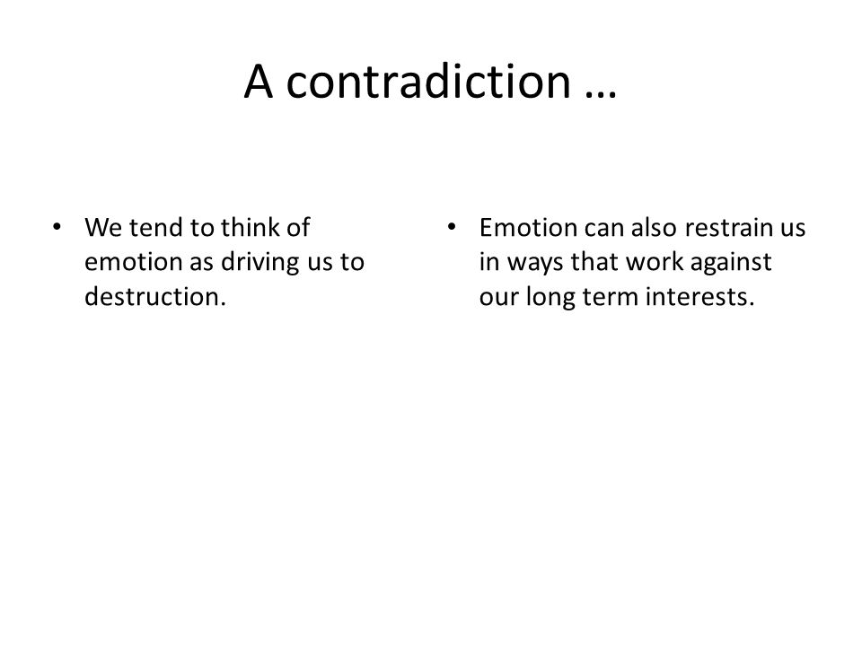 A contradiction … We tend to think of emotion as driving us to destruction. Emotion can also restrain us in ways that work against our long term inter