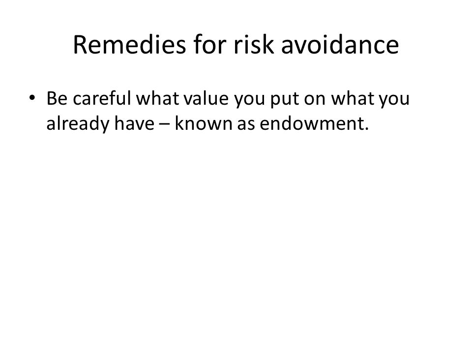 Remedies for risk avoidance Be careful what value you put on what you already have – known as endowment.