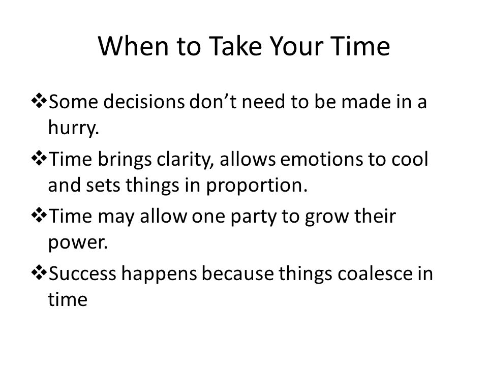When to Take Your Time  Some decisions don't need to be made in a hurry.  Time brings clarity, allows emotions to cool and sets things in proportion