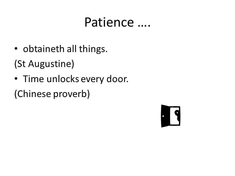 Patience …. obtaineth all things. (St Augustine) Time unlocks every door. (Chinese proverb)