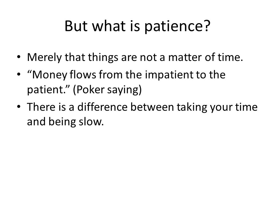 "But what is patience? Merely that things are not a matter of time. ""Money flows from the impatient to the patient."" (Poker saying) There is a differen"