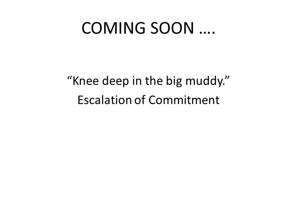 "COMING SOON …. ""Knee deep in the big muddy."" Escalation of Commitment"