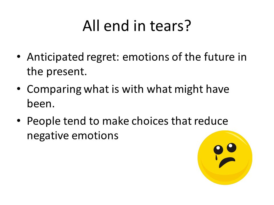 All end in tears? Anticipated regret: emotions of the future in the present. Comparing what is with what might have been. People tend to make choices