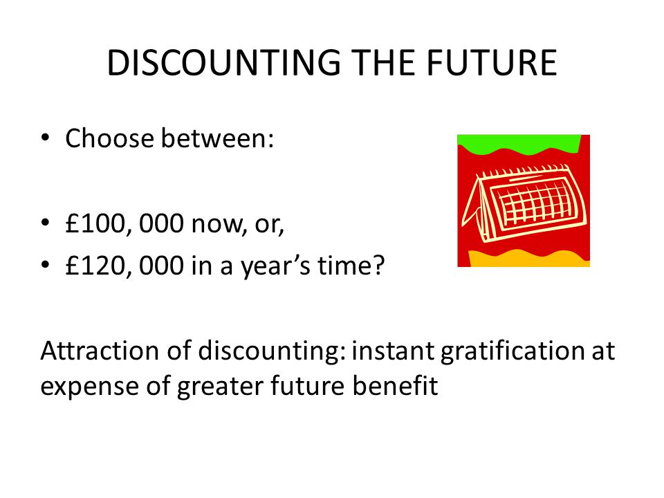 DISCOUNTING THE FUTURE Choose between: £100, 000 now, or, £120, 000 in a year's time? Attraction of discounting: instant gratification at expense of g