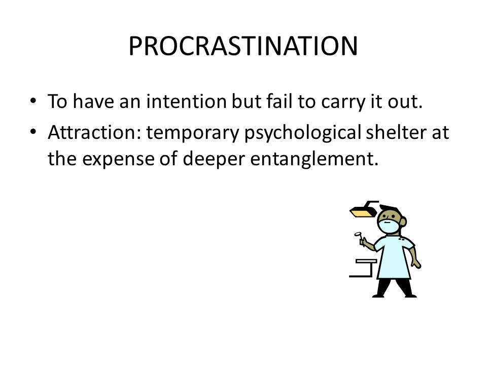 PROCRASTINATION To have an intention but fail to carry it out.