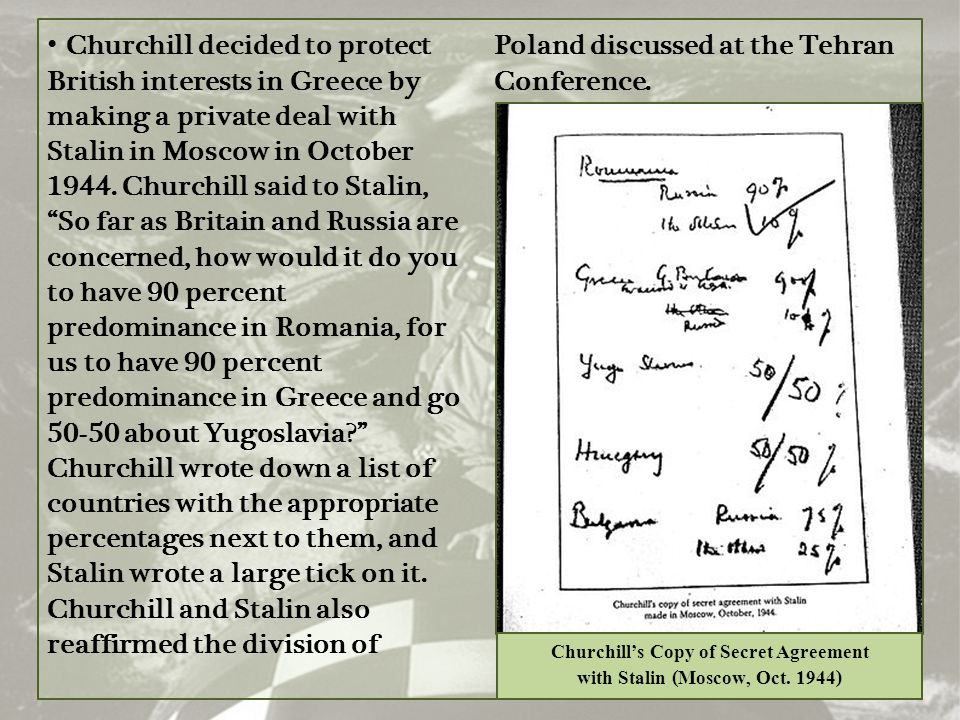 "Churchill decided to protect British interests in Greece by making a private deal with Stalin in Moscow in October 1944. Churchill said to Stalin, ""So"