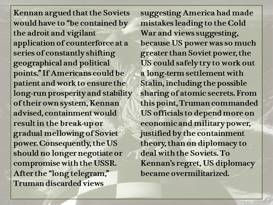 Kennan argued that the Soviets would have to be contained by the adroit and vigilant application of counterforce at a series of constantly shifting geographical and political points. If Americans could be patient and work to ensure the long-run prosperity and stability of their own system, Kennan advised, containment would result in the break-up or gradual mellowing of Soviet power.