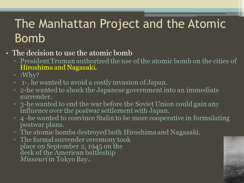 The Manhattan Project and the Atomic Bomb The decision to use the atomic bomb ▫President Truman authorized the use of the atomic bomb on the cities of Hiroshima and Nagasaki.