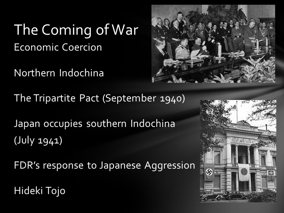 Economic Coercion Northern Indochina The Tripartite Pact (September 1940) Japan occupies southern Indochina (July 1941) FDR's response to Japanese Aggression Hideki Tojo The Coming of War