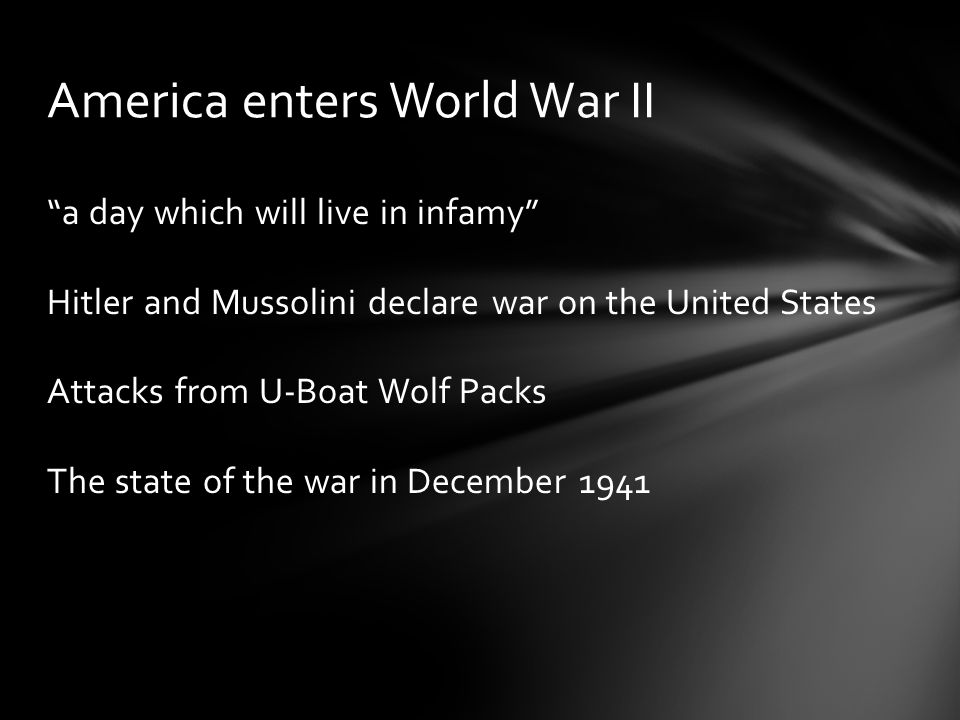 a day which will live in infamy Hitler and Mussolini declare war on the United States Attacks from U-Boat Wolf Packs The state of the war in December 1941 America enters World War II