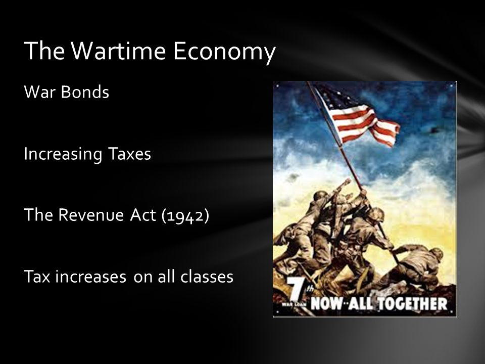 War Bonds Increasing Taxes The Revenue Act (1942) Tax increases on all classes The Wartime Economy