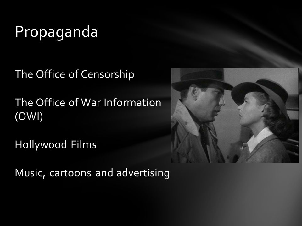 The Office of Censorship The Office of War Information (OWI) Hollywood Films Music, cartoons and advertising Propaganda