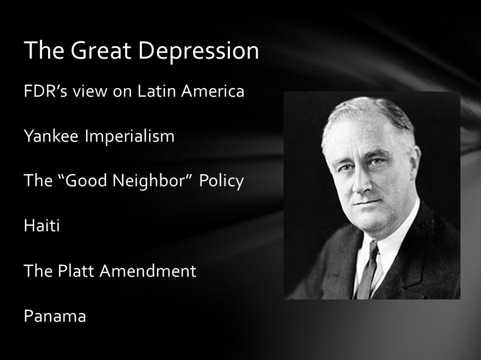 FDR's view on Latin America Yankee Imperialism The Good Neighbor Policy Haiti The Platt Amendment Panama The Great Depression