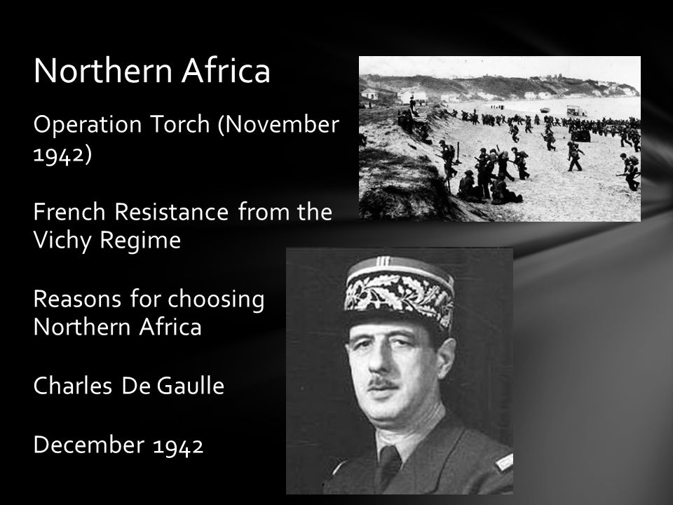 Operation Torch (November 1942) French Resistance from the Vichy Regime Reasons for choosing Northern Africa Charles De Gaulle December 1942 Northern Africa