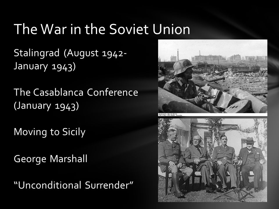 Stalingrad (August 1942- January 1943) The Casablanca Conference (January 1943) Moving to Sicily George Marshall Unconditional Surrender The War in the Soviet Union