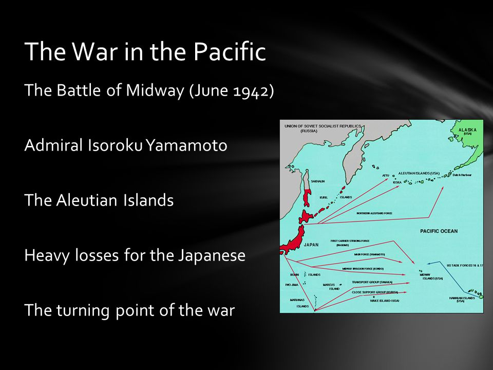 The Battle of Midway (June 1942) Admiral Isoroku Yamamoto The Aleutian Islands Heavy losses for the Japanese The turning point of the war The War in the Pacific