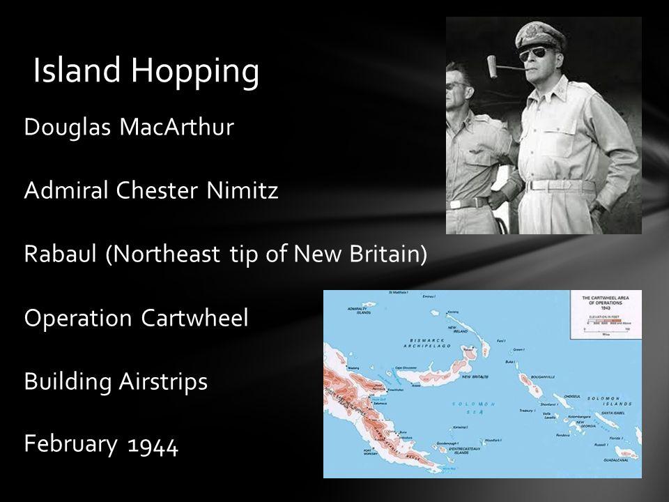 Douglas MacArthur Admiral Chester Nimitz Rabaul (Northeast tip of New Britain) Operation Cartwheel Building Airstrips February 1944 Island Hopping