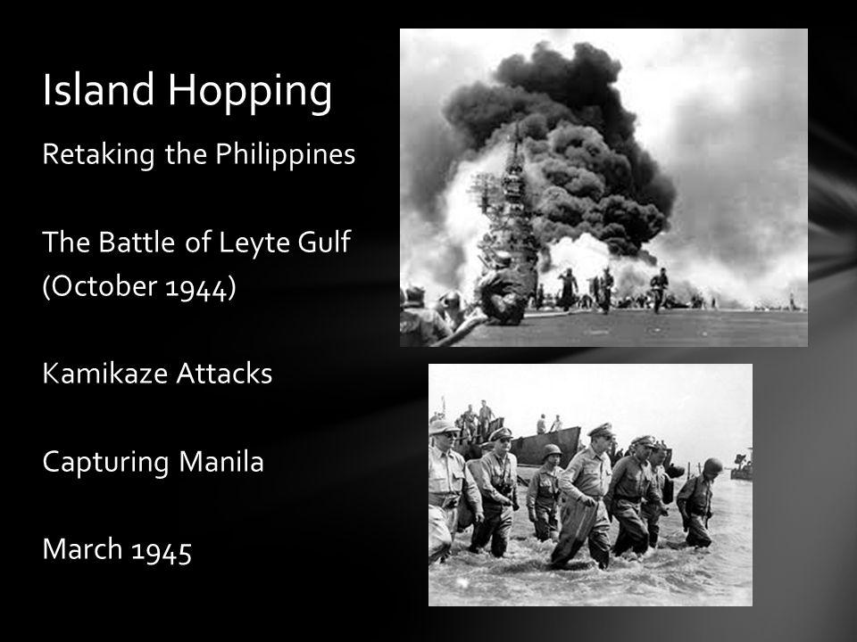 Retaking the Philippines The Battle of Leyte Gulf (October 1944) Kamikaze Attacks Capturing Manila March 1945 Island Hopping