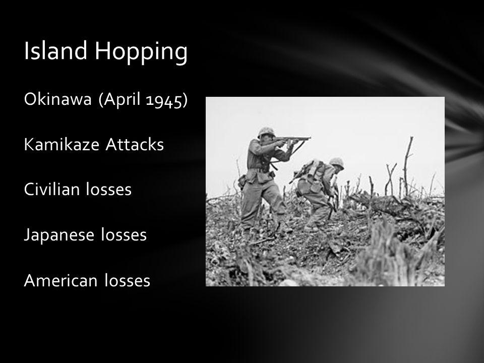 Okinawa (April 1945) Kamikaze Attacks Civilian losses Japanese losses American losses Island Hopping