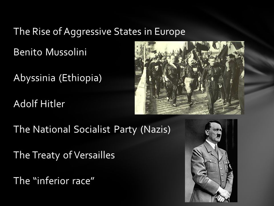 Benito Mussolini Abyssinia (Ethiopia) Adolf Hitler The National Socialist Party (Nazis) The Treaty of Versailles The inferior race The Rise of Aggressive States in Europe