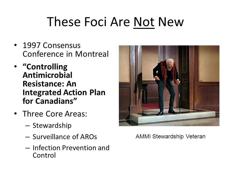 These Foci Are Not New 1997 Consensus Conference in Montreal Controlling Antimicrobial Resistance: An Integrated Action Plan for Canadians Three Core Areas: – Stewardship – Surveillance of AROs – Infection Prevention and Control AMMI Stewardship Veteran