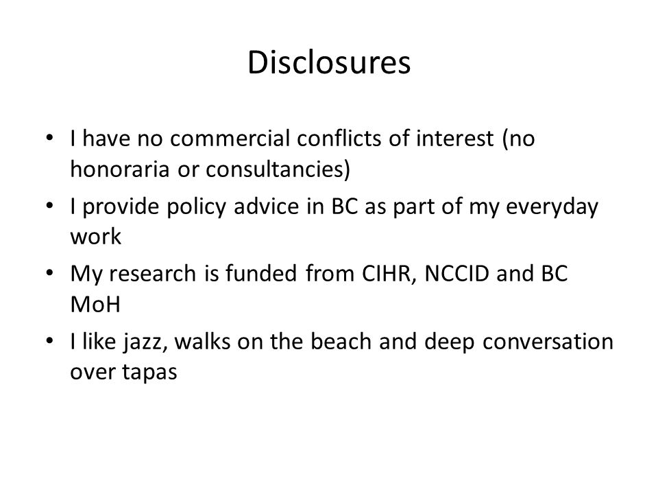Disclosures I have no commercial conflicts of interest (no honoraria or consultancies) I provide policy advice in BC as part of my everyday work My research is funded from CIHR, NCCID and BC MoH I like jazz, walks on the beach and deep conversation over tapas
