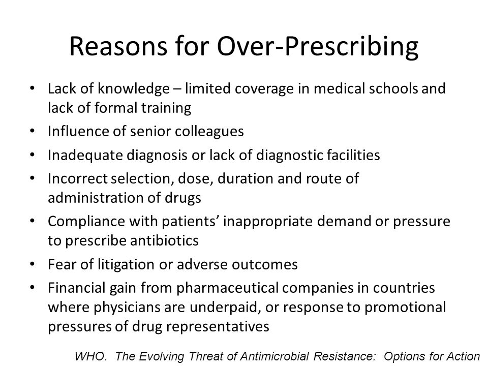 Reasons for Over-Prescribing Lack of knowledge – limited coverage in medical schools and lack of formal training Influence of senior colleagues Inadequate diagnosis or lack of diagnostic facilities Incorrect selection, dose, duration and route of administration of drugs Compliance with patients' inappropriate demand or pressure to prescribe antibiotics Fear of litigation or adverse outcomes Financial gain from pharmaceutical companies in countries where physicians are underpaid, or response to promotional pressures of drug representatives WHO.