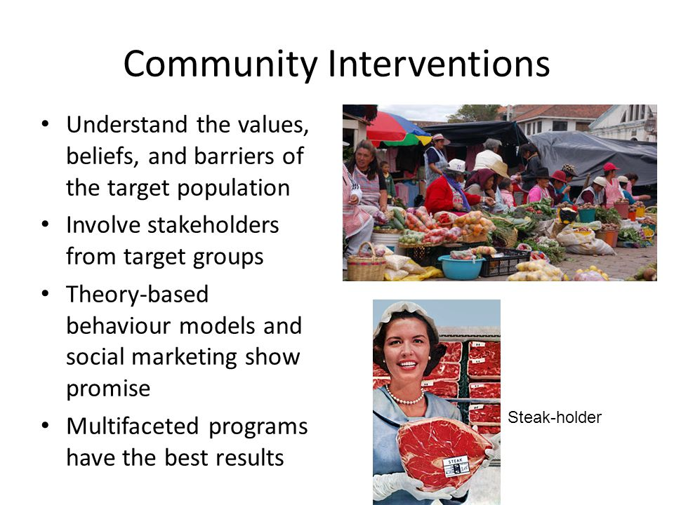 Community Interventions Understand the values, beliefs, and barriers of the target population Involve stakeholders from target groups Theory-based behaviour models and social marketing show promise Multifaceted programs have the best results Steak-holder