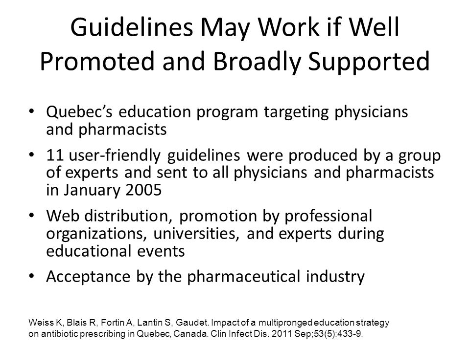 Guidelines May Work if Well Promoted and Broadly Supported Quebec's education program targeting physicians and pharmacists 11 user-friendly guidelines were produced by a group of experts and sent to all physicians and pharmacists in January 2005 Web distribution, promotion by professional organizations, universities, and experts during educational events Acceptance by the pharmaceutical industry Weiss K, Blais R, Fortin A, Lantin S, Gaudet.