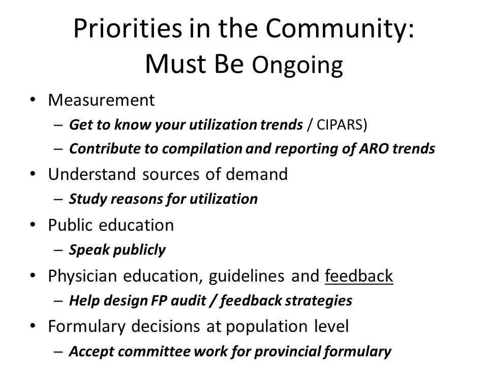 Priorities in the Community: Must Be Ongoing Measurement – Get to know your utilization trends / CIPARS) – Contribute to compilation and reporting of ARO trends Understand sources of demand – Study reasons for utilization Public education – Speak publicly Physician education, guidelines and feedback – Help design FP audit / feedback strategies Formulary decisions at population level – Accept committee work for provincial formulary