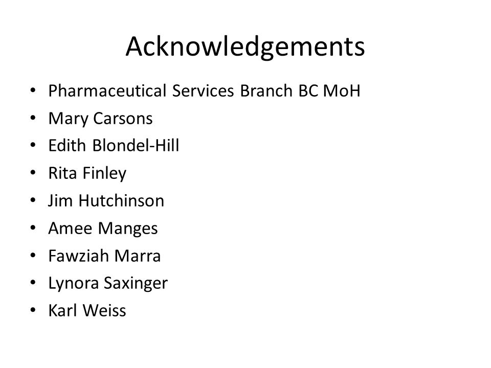 Acknowledgements Pharmaceutical Services Branch BC MoH Mary Carsons Edith Blondel-Hill Rita Finley Jim Hutchinson Amee Manges Fawziah Marra Lynora Saxinger Karl Weiss