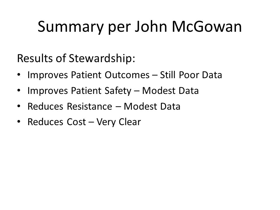 Summary per John McGowan Results of Stewardship: Improves Patient Outcomes – Still Poor Data Improves Patient Safety – Modest Data Reduces Resistance – Modest Data Reduces Cost – Very Clear