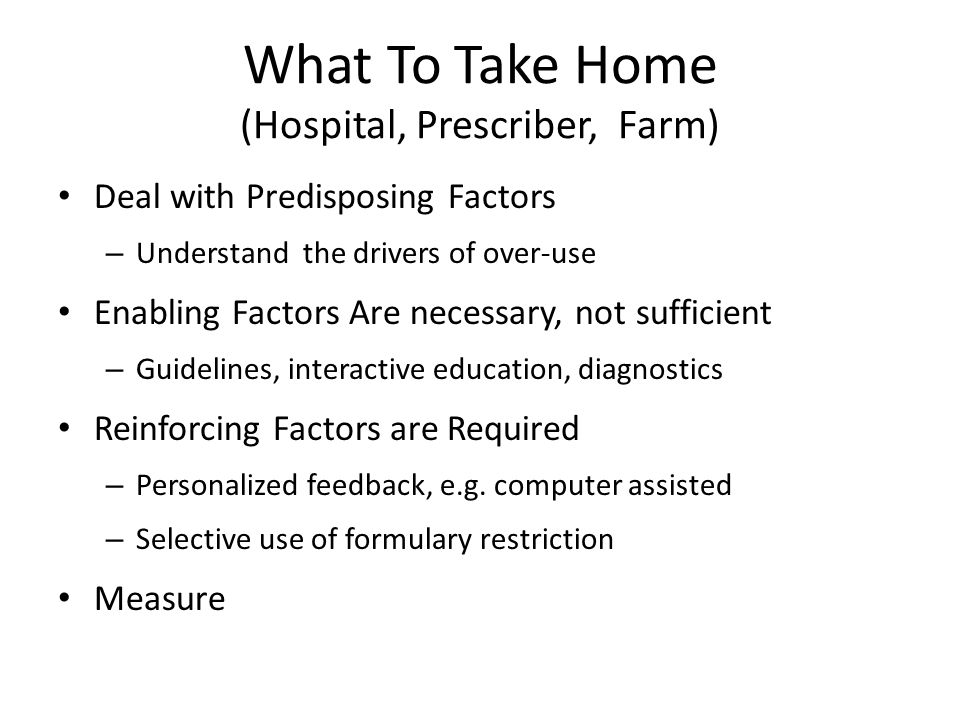 What To Take Home (Hospital, Prescriber, Farm) Deal with Predisposing Factors – Understand the drivers of over-use Enabling Factors Are necessary, not sufficient – Guidelines, interactive education, diagnostics Reinforcing Factors are Required – Personalized feedback, e.g.