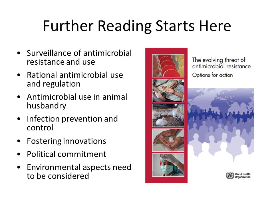 Further Reading Starts Here Surveillance of antimicrobial resistance and use Rational antimicrobial use and regulation Antimicrobial use in animal husbandry Infection prevention and control Fostering innovations Political commitment Environmental aspects need to be considered
