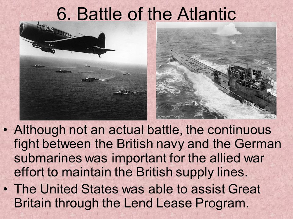 6. Battle of the Atlantic Although not an actual battle, the continuous fight between the British navy and the German submarines was important for the