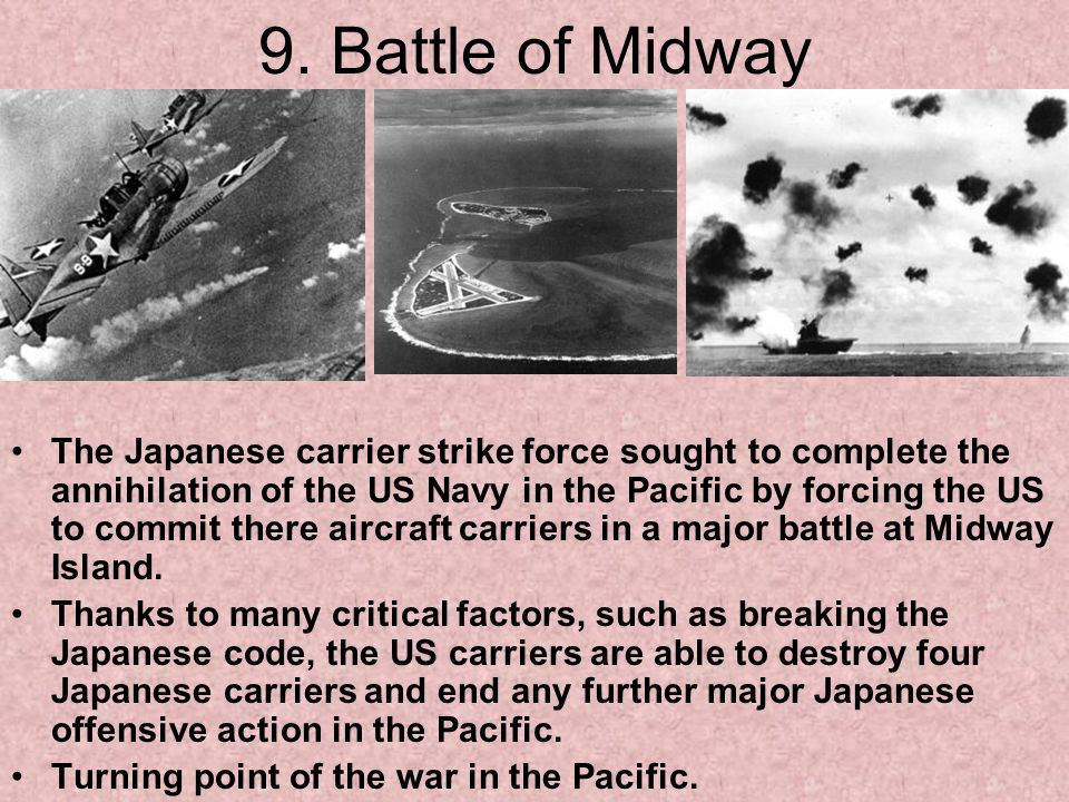 9. Battle of Midway The Japanese carrier strike force sought to complete the annihilation of the US Navy in the Pacific by forcing the US to commit th