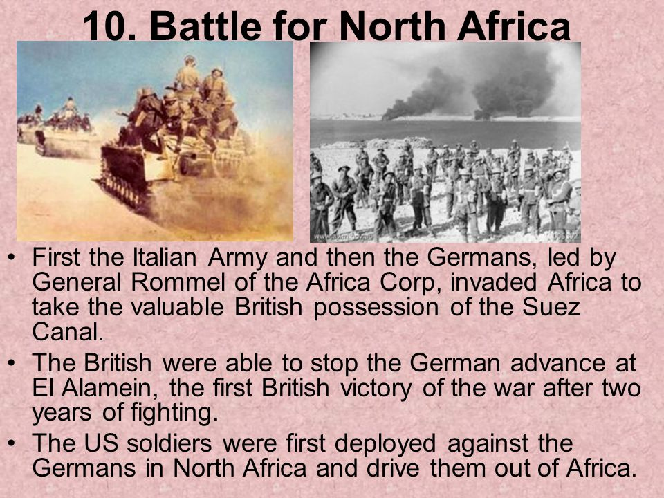 10. Battle for North Africa First the Italian Army and then the Germans, led by General Rommel of the Africa Corp, invaded Africa to take the valuable