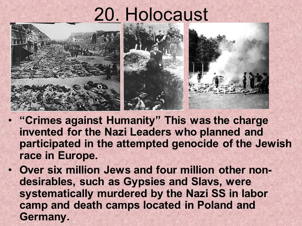 "20. Holocaust ""Crimes against Humanity"" This was the charge invented for the Nazi Leaders who planned and participated in the attempted genocide of th"