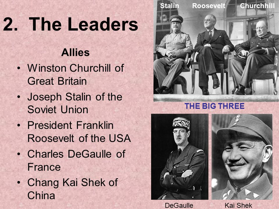 2. The Leaders Allies Winston Churchill of Great Britain Joseph Stalin of the Soviet Union President Franklin Roosevelt of the USA Charles DeGaulle of