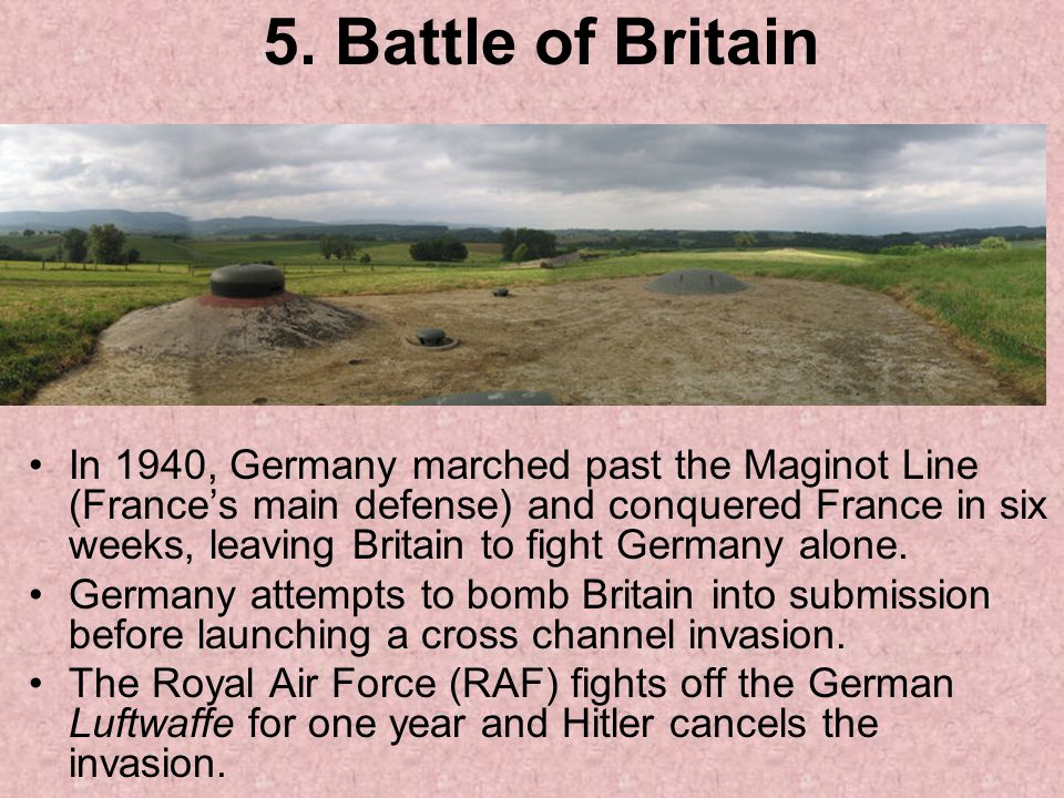 5. Battle of Britain In 1940, Germany marched past the Maginot Line (France's main defense) and conquered France in six weeks, leaving Britain to figh